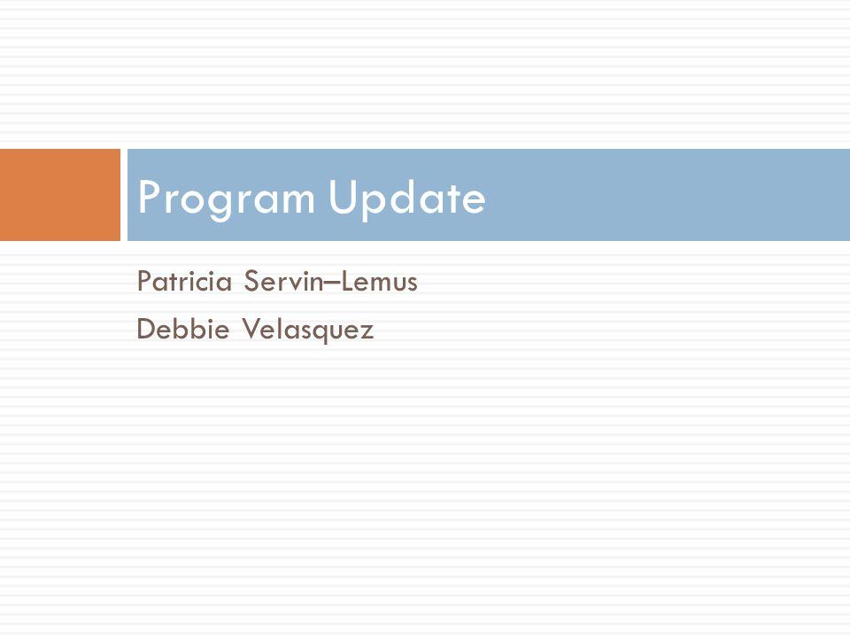 Patricia Servin–Lemus Debbie Velasquez Program Update