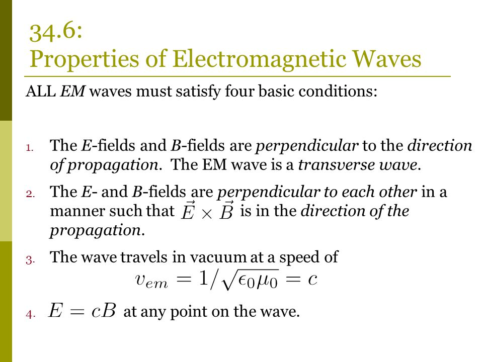 ALL EM waves must satisfy four basic conditions: 1. The E-fields and B-fields are perpendicular to the direction of propagation. The EM wave is a tran