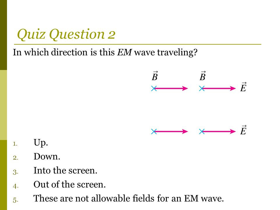 Quiz Question 2 In which direction is this EM wave traveling.