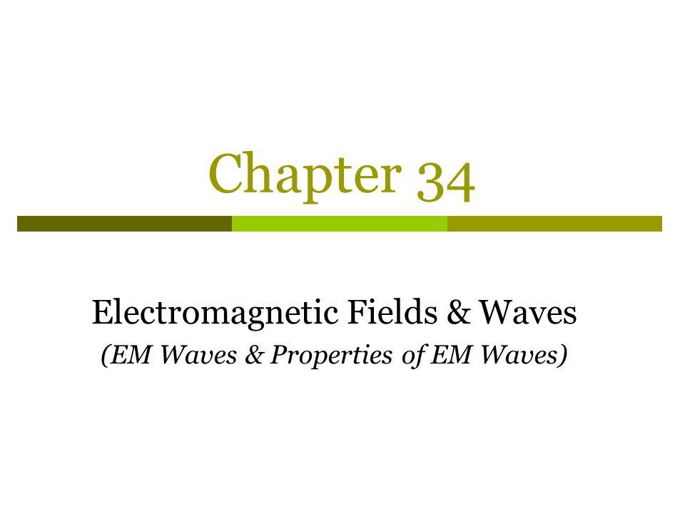 Chapter 34 Electromagnetic Fields & Waves (EM Waves & Properties of EM Waves)