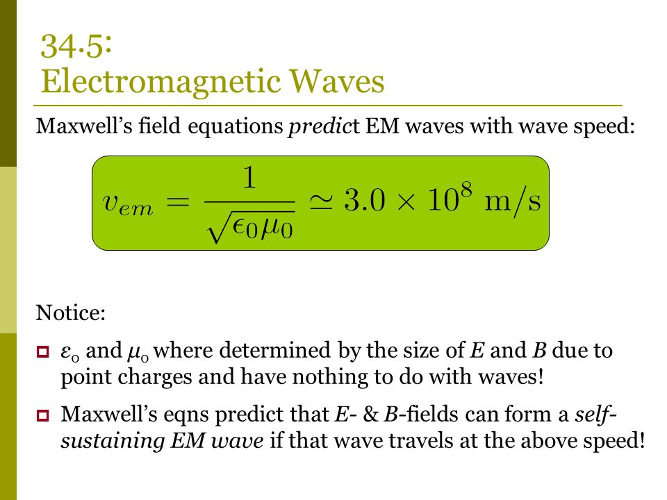 Maxwell's field equations predict EM waves with wave speed: Notice:  ε 0 and μ 0 where determined by the size of E and B due to point charges and have nothing to do with waves.