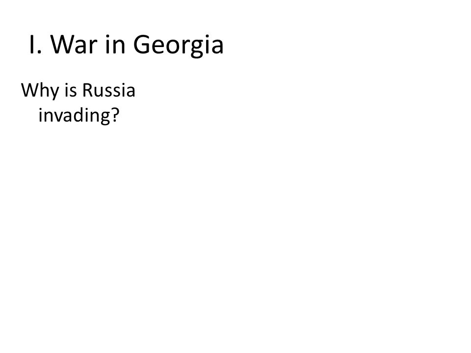 I. War in Georgia Why is Russia invading?