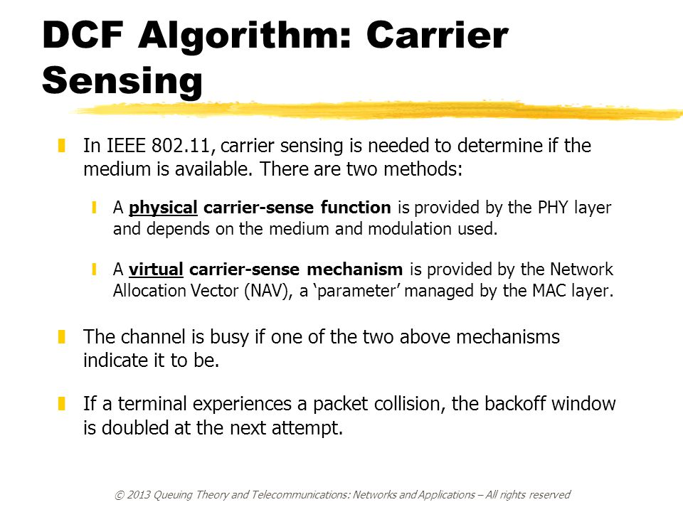 © 2013 Queuing Theory and Telecommunications: Networks and Applications – All rights reserved DCF Algorithm: Carrier Sensing zIn IEEE 802.11, carrier sensing is needed to determine if the medium is available.
