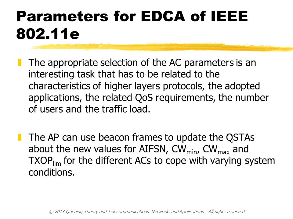 © 2013 Queuing Theory and Telecommunications: Networks and Applications – All rights reserved Parameters for EDCA of IEEE 802.11e zThe appropriate selection of the AC parameters is an interesting task that has to be related to the characteristics of higher layers protocols, the adopted applications, the related QoS requirements, the number of users and the traffic load.