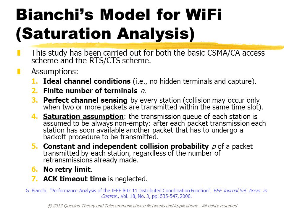 © 2013 Queuing Theory and Telecommunications: Networks and Applications – All rights reserved Bianchi's Model for WiFi (Saturation Analysis) zThis study has been carried out for both the basic CSMA/CA access scheme and the RTS/CTS scheme.