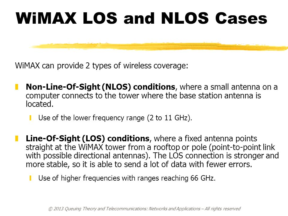 © 2013 Queuing Theory and Telecommunications: Networks and Applications – All rights reserved WiMAX LOS and NLOS Cases WiMAX can provide 2 types of wireless coverage: zNon-Line-Of-Sight (NLOS) conditions, where a small antenna on a computer connects to the tower where the base station antenna is located.