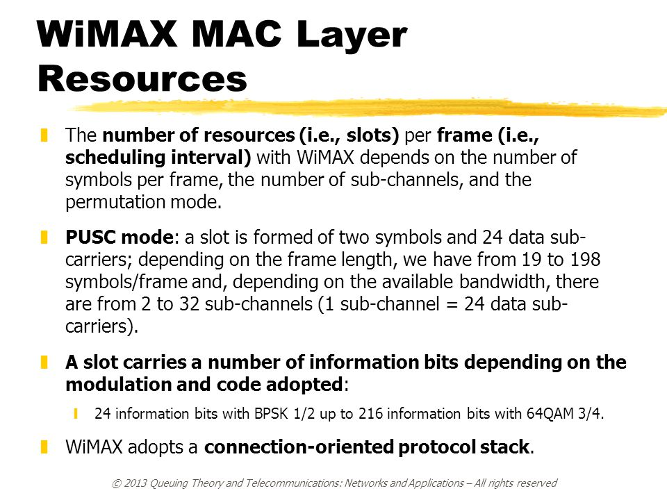 WiMAX MAC Layer Resources zThe number of resources (i.e., slots) per frame (i.e., scheduling interval) with WiMAX depends on the number of symbols per frame, the number of sub-channels, and the permutation mode.