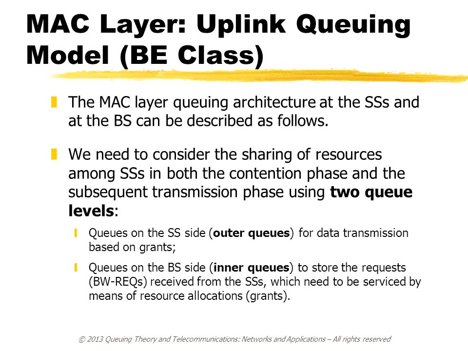 © 2013 Queuing Theory and Telecommunications: Networks and Applications – All rights reserved MAC Layer: Uplink Queuing Model (BE Class) zThe MAC layer queuing architecture at the SSs and at the BS can be described as follows.