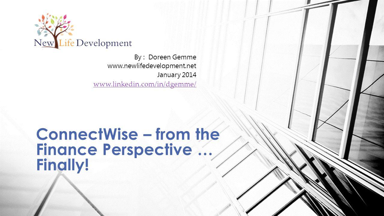 By : Doreen Gemme www.newlifedevelopment.net January 2014 www.linkedin.com/in/dgemme/ ConnectWise – from the Finance Perspective … Finally!