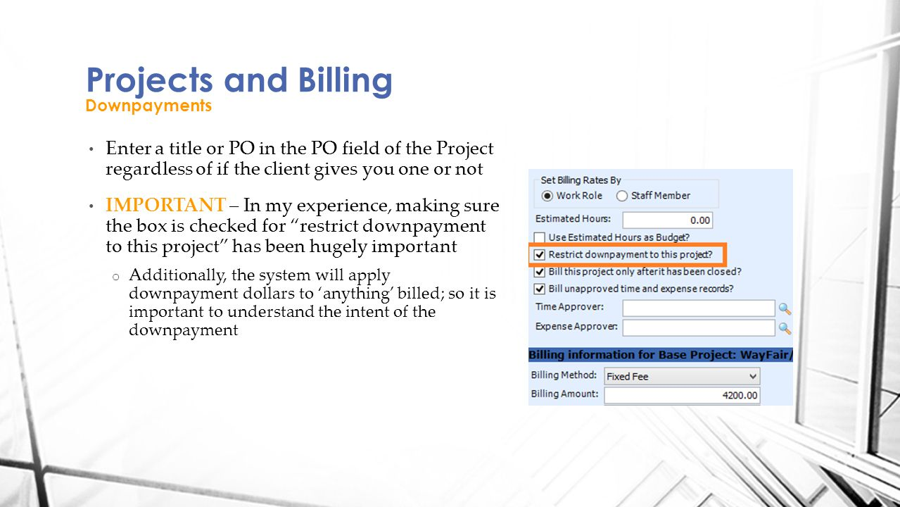 Enter a title or PO in the PO field of the Project regardless of if the client gives you one or not IMPORTANT – In my experience, making sure the box is checked for restrict downpayment to this project has been hugely important o Additionally, the system will apply downpayment dollars to 'anything' billed; so it is important to understand the intent of the downpayment Projects and Billing Downpayments