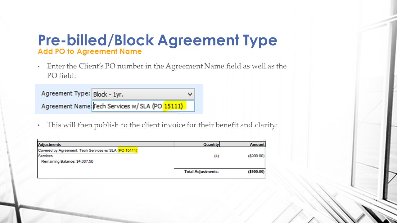 Enter the Client's PO number in the Agreement Name field as well as the PO field: This will then publish to the client invoice for their benefit and clarity: Pre-billed/Block Agreement Type Add PO to Agreement Name