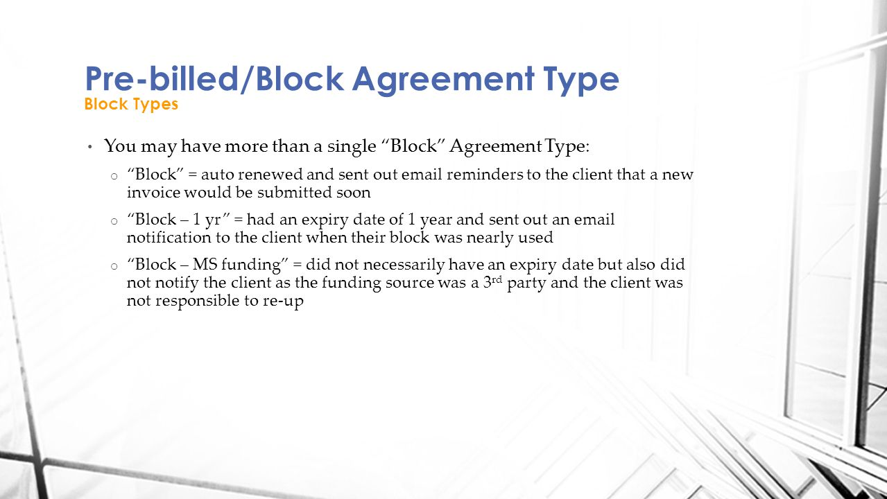 You may have more than a single Block Agreement Type: o Block = auto renewed and sent out email reminders to the client that a new invoice would be submitted soon o Block – 1 yr = had an expiry date of 1 year and sent out an email notification to the client when their block was nearly used o Block – MS funding = did not necessarily have an expiry date but also did not notify the client as the funding source was a 3 rd party and the client was not responsible to re-up Pre-billed/Block Agreement Type Block Types