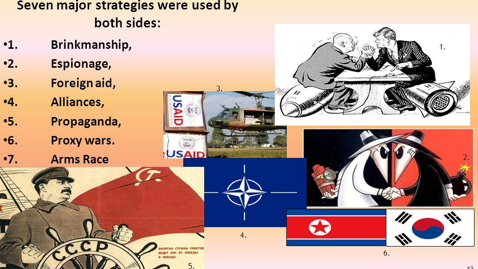 13 Seven major strategies were used by both sides: 1. Brinkmanship, 2. Espionage, 3. Foreign aid, 4.Alliances, 5. Propaganda, 6. Proxy wars. 7.Arms Ra