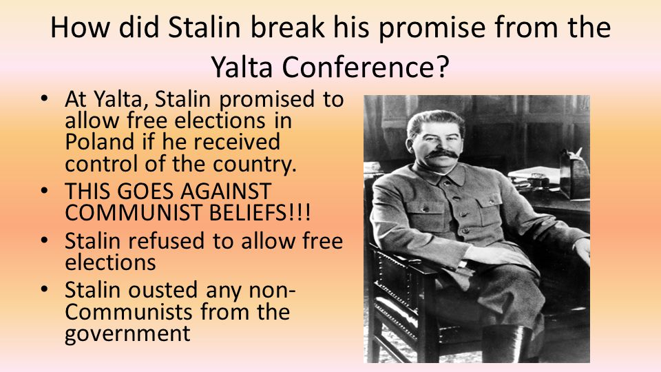 How did Stalin break his promise from the Yalta Conference? At Yalta, Stalin promised to allow free elections in Poland if he received control of the