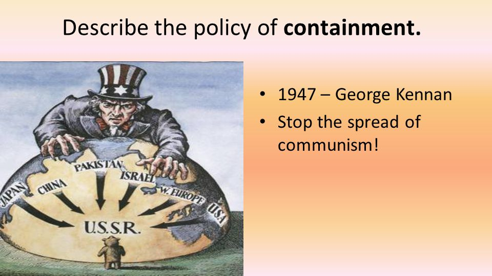 Describe the policy of containment. 1947 – George Kennan Stop the spread of communism!