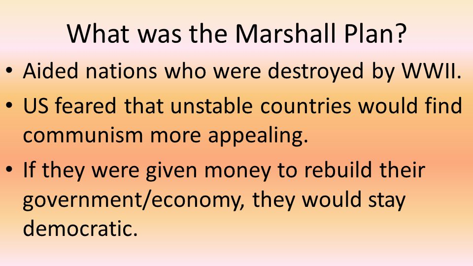 What was the Marshall Plan? Aided nations who were destroyed by WWII. US feared that unstable countries would find communism more appealing. If they w