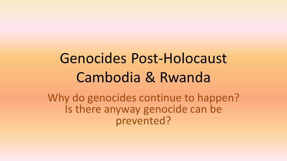 Genocides Post-Holocaust Cambodia & Rwanda Why do genocides continue to happen? Is there anyway genocide can be prevented?