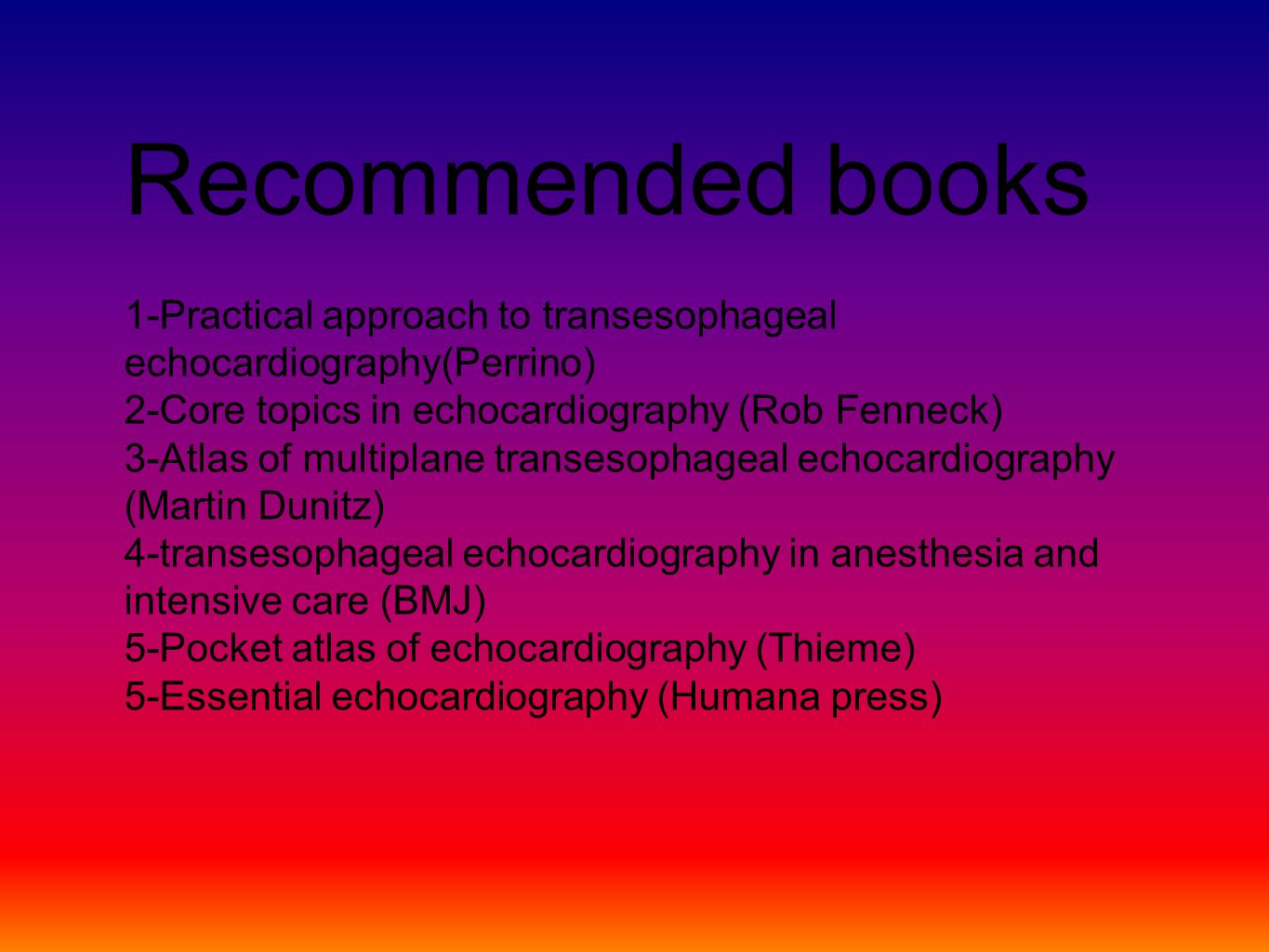 Recommended books 1-Practical approach to transesophageal echocardiography(Perrino) 2-Core topics in echocardiography (Rob Fenneck) 3-Atlas of multiplane transesophageal echocardiography (Martin Dunitz) 4-transesophageal echocardiography in anesthesia and intensive care (BMJ) 5-Pocket atlas of echocardiography (Thieme) 5-Essential echocardiography (Humana press)