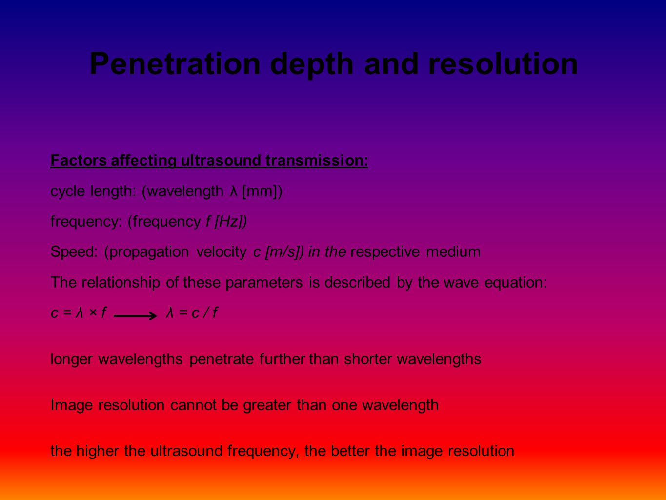 Penetration depth and resolution Factors affecting ultrasound transmission: cycle length: (wavelength λ [mm]) frequency: (frequency f [Hz]) Speed: (propagation velocity c [m/s]) in the respective medium The relationship of these parameters is described by the wave equation: c = λ × f λ = c / f longer wavelengths penetrate further than shorter wavelengths Image resolution cannot be greater than one wavelength the higher the ultrasound frequency, the better the image resolution