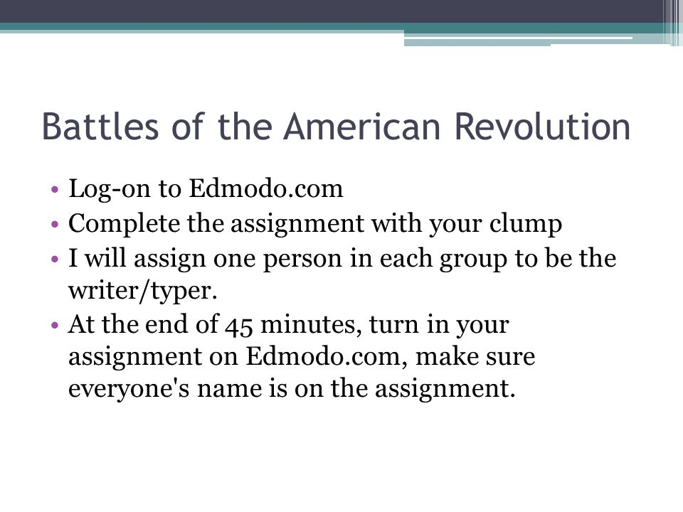 Battles of the American Revolution Log-on to Edmodo.com Complete the assignment with your clump I will assign one person in each group to be the write