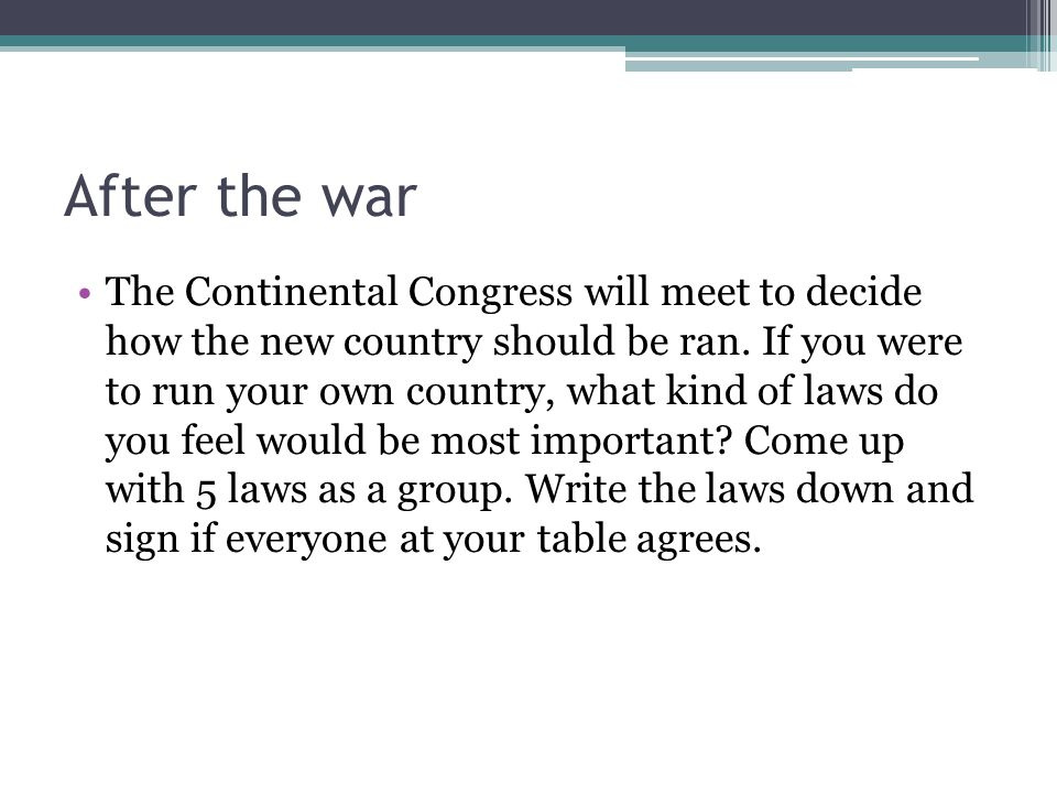 After the war The Continental Congress will meet to decide how the new country should be ran. If you were to run your own country, what kind of laws d