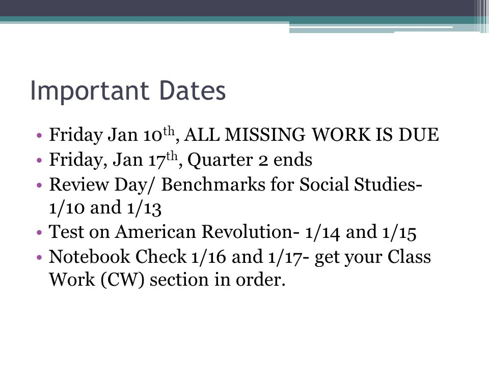 Important Dates Friday Jan 10 th, ALL MISSING WORK IS DUE Friday, Jan 17 th, Quarter 2 ends Review Day/ Benchmarks for Social Studies- 1/10 and 1/13 T