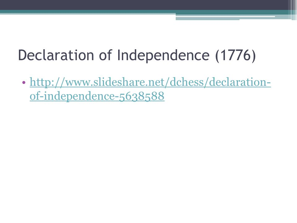 Declaration of Independence (1776) http://www.slideshare.net/dchess/declaration- of-independence-5638588http://www.slideshare.net/dchess/declaration-