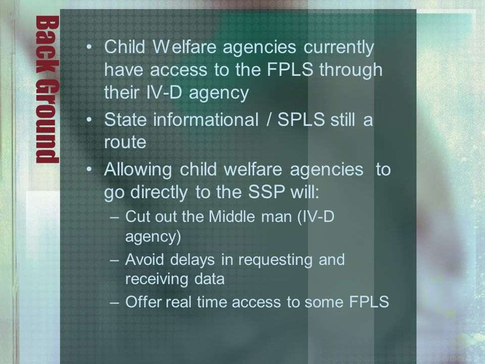 Back Ground Child Welfare agencies currently have access to the FPLS through their IV-D agency State informational / SPLS still a route Allowing child welfare agencies to go directly to the SSP will: –Cut out the Middle man (IV-D agency) –Avoid delays in requesting and receiving data –Offer real time access to some FPLS