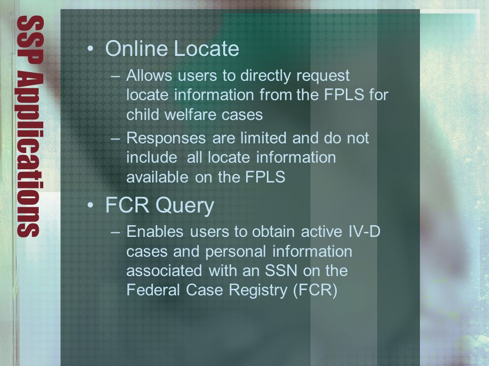 SSP Applications Online Locate –Allows users to directly request locate information from the FPLS for child welfare cases –Responses are limited and do not include all locate information available on the FPLS FCR Query –Enables users to obtain active IV-D cases and personal information associated with an SSN on the Federal Case Registry (FCR)