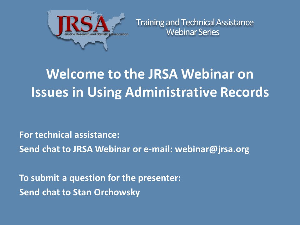 Welcome to the JRSA Webinar on Issues in Using Administrative Records For technical assistance: Send chat to JRSA Webinar or e-mail: webinar@jrsa.org To submit a question for the presenter: Send chat to Stan Orchowsky
