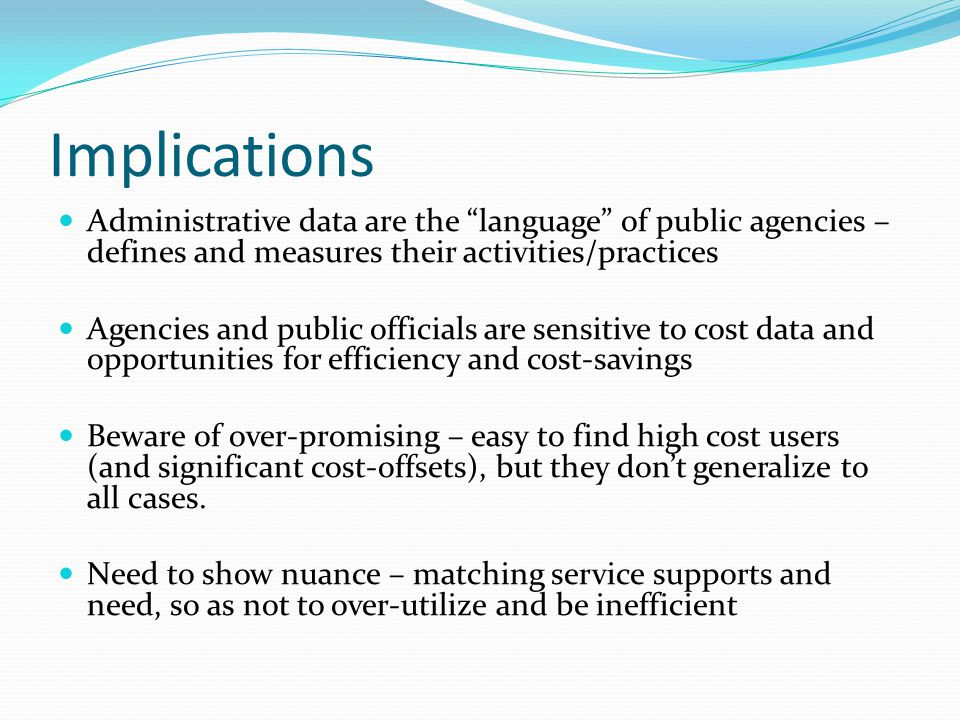 Implications Administrative data are the language of public agencies – defines and measures their activities/practices Agencies and public officials are sensitive to cost data and opportunities for efficiency and cost-savings Beware of over-promising – easy to find high cost users (and significant cost-offsets), but they don't generalize to all cases.