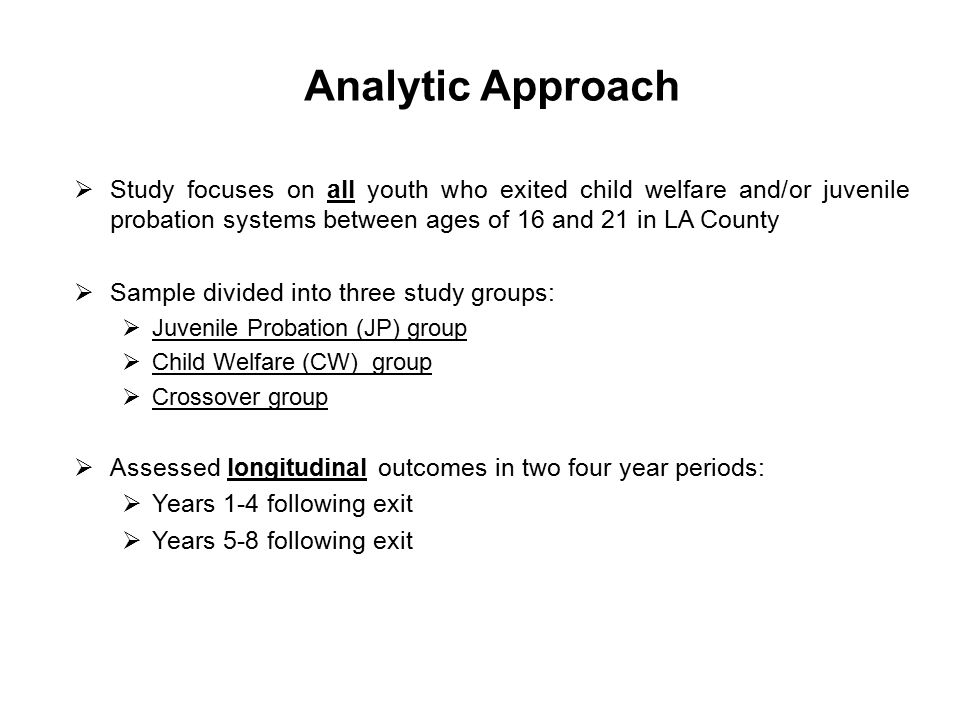 Analytic Approach  Study focuses on all youth who exited child welfare and/or juvenile probation systems between ages of 16 and 21 in LA County  Sample divided into three study groups:  Juvenile Probation (JP) group  Child Welfare (CW) group  Crossover group  Assessed longitudinal outcomes in two four year periods:  Years 1-4 following exit  Years 5-8 following exit