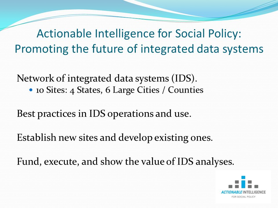 Actionable Intelligence for Social Policy: Promoting the future of integrated data systems Network of integrated data systems (IDS).