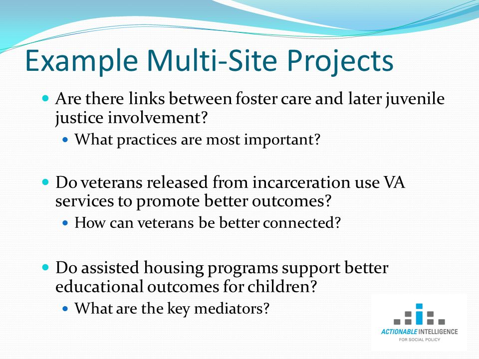 Example Multi-Site Projects Are there links between foster care and later juvenile justice involvement.