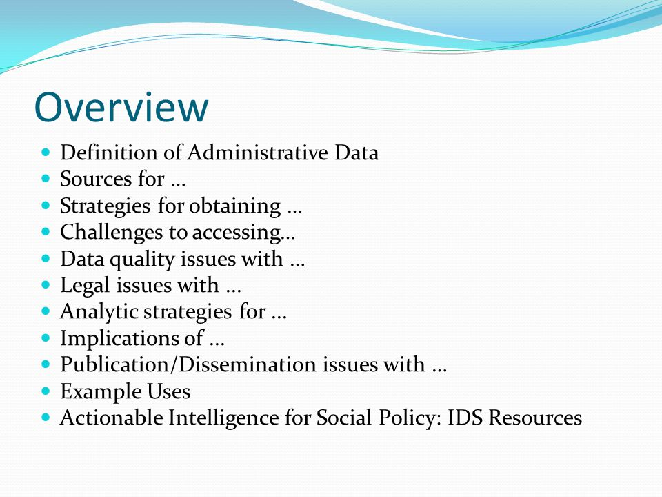 Overview Definition of Administrative Data Sources for … Strategies for obtaining … Challenges to accessing… Data quality issues with … Legal issues with...