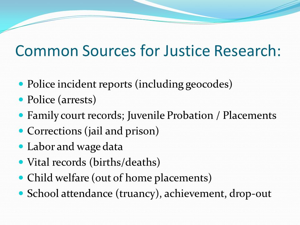 Common Sources for Justice Research: Police incident reports (including geocodes) Police (arrests) Family court records; Juvenile Probation / Placements Corrections (jail and prison) Labor and wage data Vital records (births/deaths) Child welfare (out of home placements) School attendance (truancy), achievement, drop-out