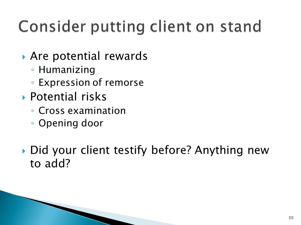  Are potential rewards ◦ Humanizing ◦ Expression of remorse  Potential risks ◦ Cross examination ◦ Opening door  Did your client testify before.