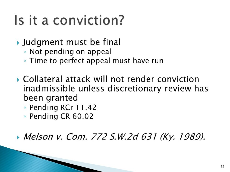  Judgment must be final ◦ Not pending on appeal ◦ Time to perfect appeal must have run  Collateral attack will not render conviction inadmissible unless discretionary review has been granted ◦ Pending RCr 11.42 ◦ Pending CR 60.02  Melson v.
