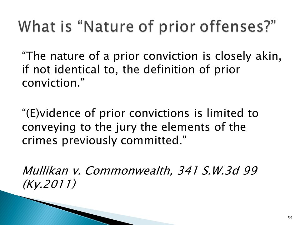 The nature of a prior conviction is closely akin, if not identical to, the definition of prior conviction. (E)vidence of prior convictions is limited to conveying to the jury the elements of the crimes previously committed. Mullikan v.