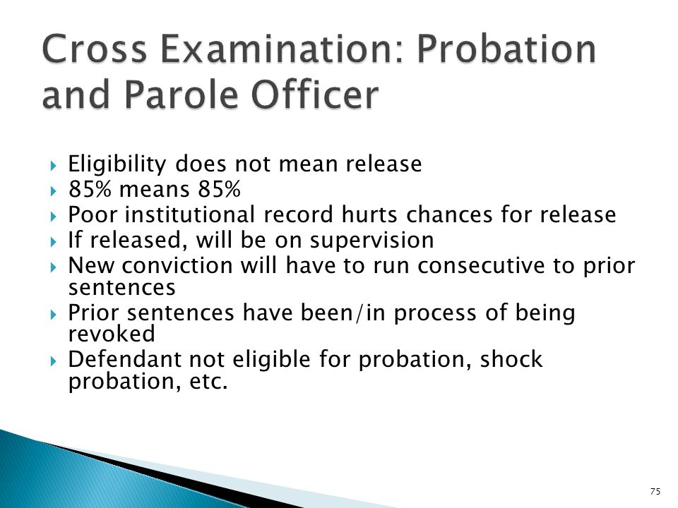  Eligibility does not mean release  85% means 85%  Poor institutional record hurts chances for release  If released, will be on supervision  New conviction will have to run consecutive to prior sentences  Prior sentences have been/in process of being revoked  Defendant not eligible for probation, shock probation, etc.