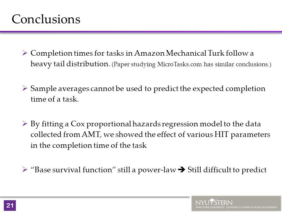 21 Conclusions  Completion times for tasks in Amazon Mechanical Turk follow a heavy tail distribution. (Paper studying MicroTasks.com has similar con