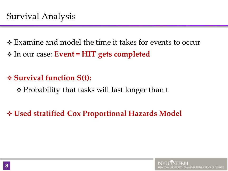 8 Survival Analysis  Examine and model the time it takes for events to occur  In our case: Event = HIT gets completed  Survival function S(t):  Probability that tasks will last longer than t  Used stratified Cox Proportional Hazards Model