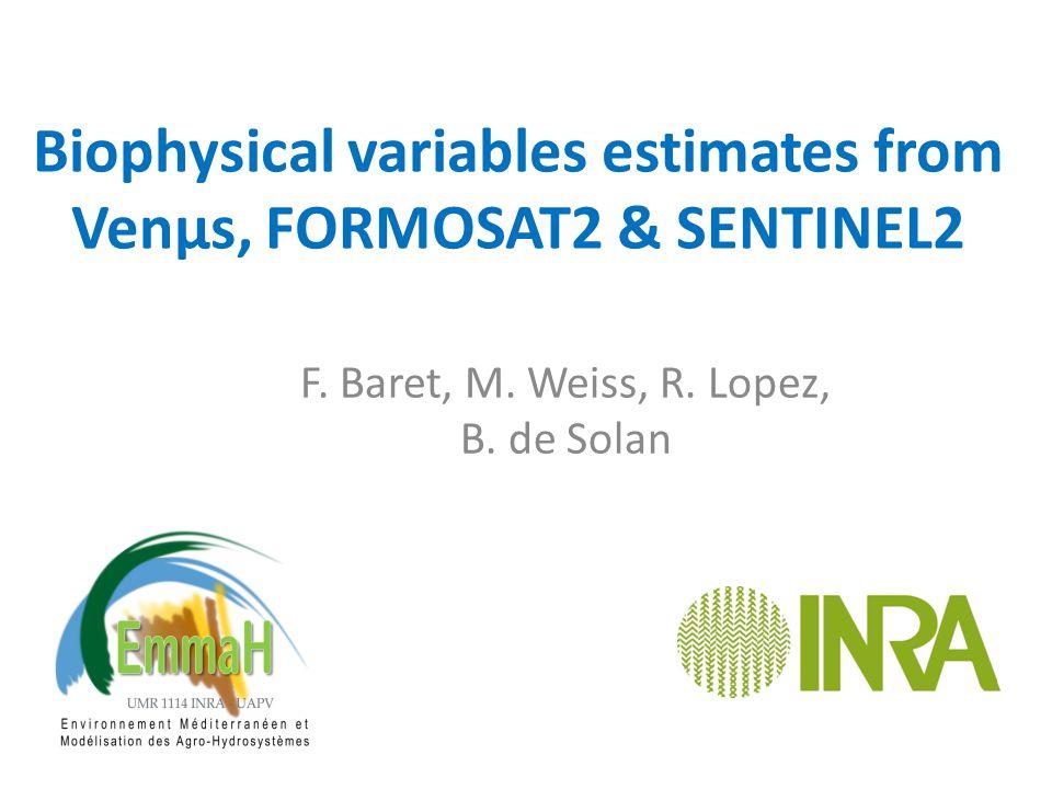 Biophysical variables estimates from Venµs, FORMOSAT2 & SENTINEL2 F. Baret, M. Weiss, R. Lopez, B. de Solan