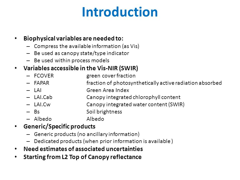 Introduction Biophysical variables are needed to: – Compress the available information (as Vis) – Be used as canopy state/type indicator – Be used within process models Variables accessible in the Vis-NIR (SWIR) – FCOVERgreen cover fraction – FAPARfraction of photosynthetically active radiation absorbed – LAIGreen Area Index – LAI.CabCanopy integrated chlorophyll content – LAI.CwCanopy integrated water content (SWIR) – BsSoil brightness – AlbedoAlbedo Generic/Specific products – Generic products (no ancillary information) – Dedicated products (when prior information is available ) Need estimates of associated uncertainties Starting from L2 Top of Canopy reflectance