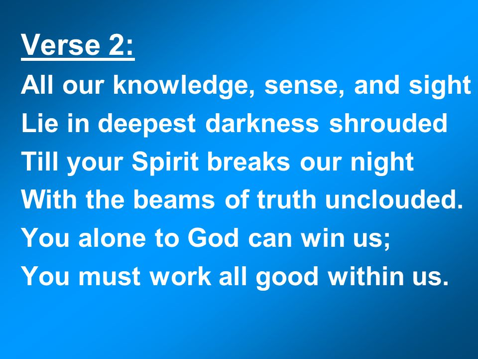 Verse 2: All our knowledge, sense, and sight Lie in deepest darkness shrouded Till your Spirit breaks our night With the beams of truth unclouded.