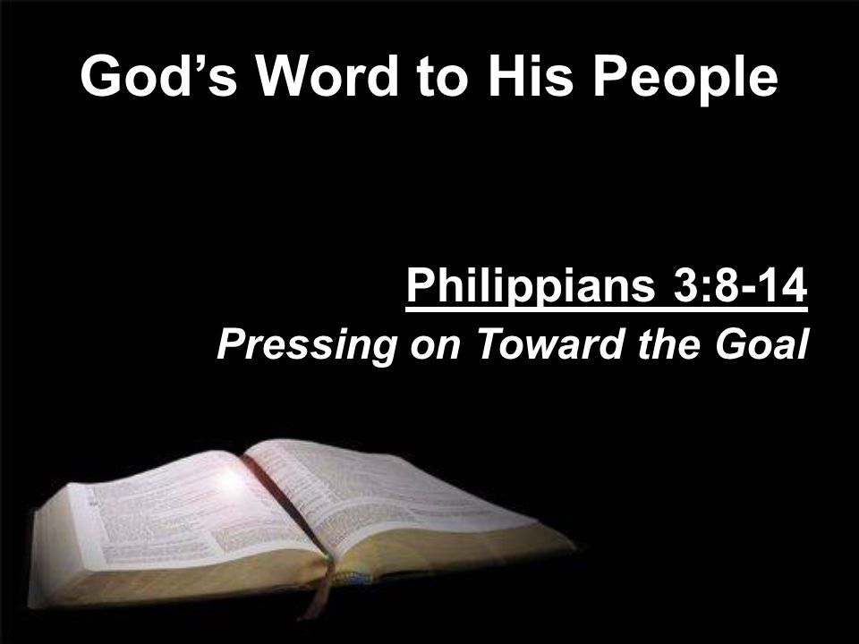 God's Word to His People Philippians 3:8-14 Pressing on Toward the Goal