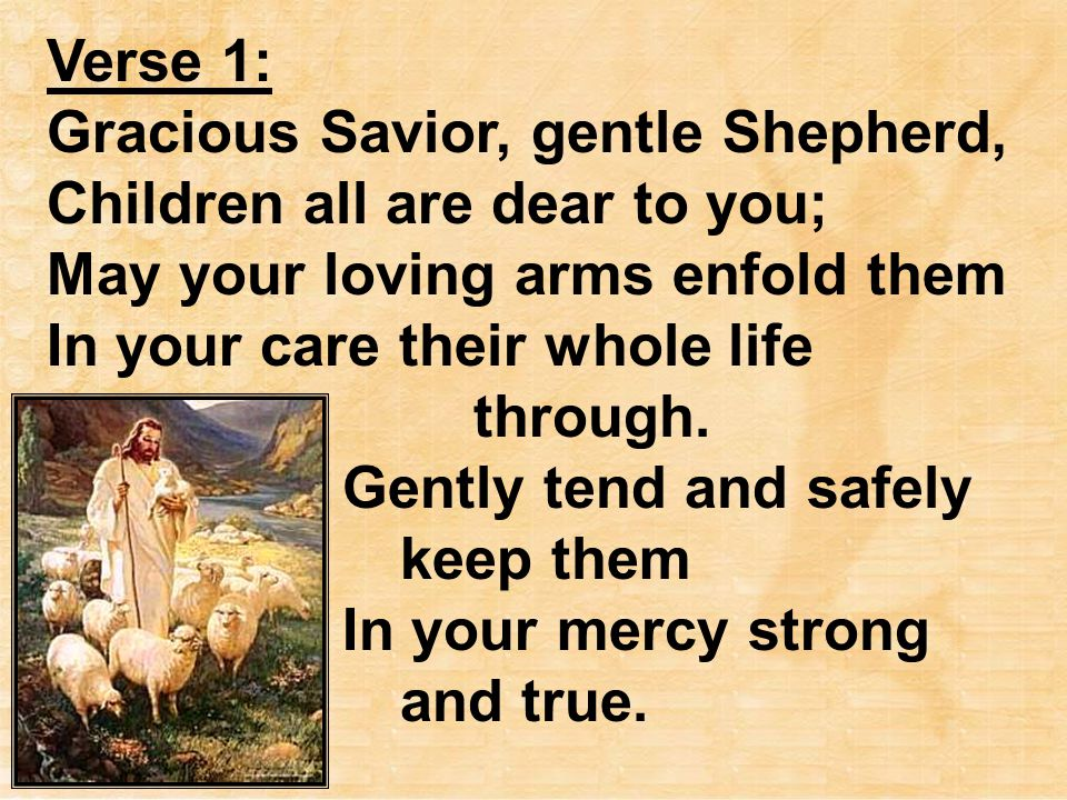 Verse 1: Gracious Savior, gentle Shepherd, Children all are dear to you; May your loving arms enfold them In your care their whole life through. Gentl