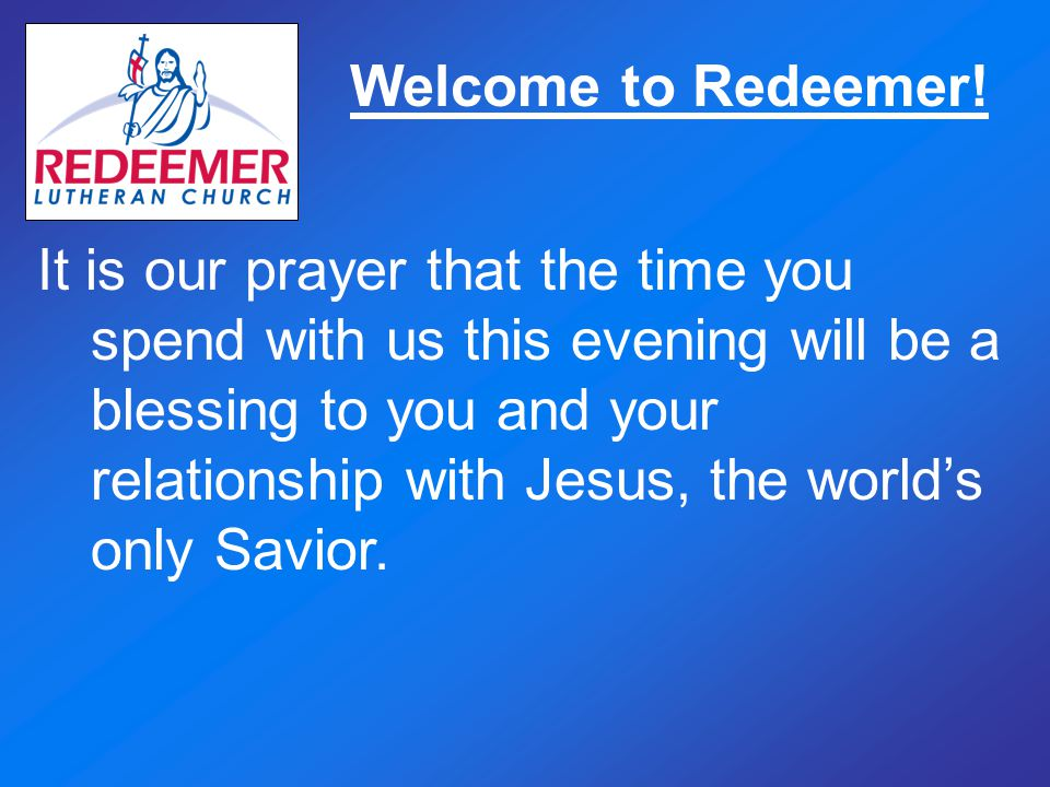 Welcome to Redeemer! It is our prayer that the time you spend with us this evening will be a blessing to you and your relationship with Jesus, the wor