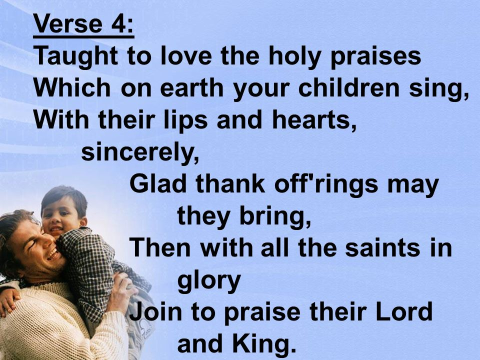 Verse 4: Taught to love the holy praises Which on earth your children sing, With their lips and hearts, sincerely, Glad thank off rings may they bring, Then with all the saints in glory Join to praise their Lord and King.