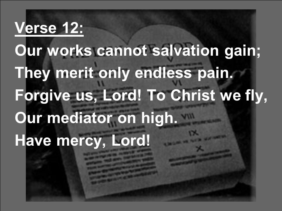 Verse 12: Our works cannot salvation gain; They merit only endless pain. Forgive us, Lord! To Christ we fly, Our mediator on high. Have mercy, Lord!